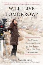 Will I Live Tomorrow? : One Woman's Mission to Create an Anti-Taliban Film in War-Torn Afghanistan - Sonia Nassery Cole