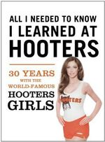All I Needed to Know I Learned at Hooters : 30 Years with the World-Famous Hooters Girls - Hooters Corporation