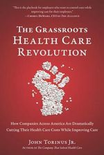 The Grassroots Health Care Revolution : How Companies Across America Are Dramatically Cutting Their Health Care Costs While Improving Care - John Torinus, Jr.