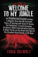Welcome to My Jungle : An Unauthorized Account of How a Regular Guy Like Me Survived Years of Touring with Guns N' Roses, Pet Wallabies, Crazed Groupies, Axl Rose's Moth Extermination System, and Other Perils on the Road with One of the Greatest Rock Bands of All Time - Craig Duswalt