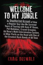 Welcome to My Jungle : An Unauthorized Account of How a Regular Guy Like Me Survived Years of Touring with Guns N' Roses, Pet Wallabies, Crazed Groupie - Craig Duswalt
