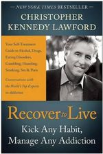 Recover to live : Kick Any Habit, Manage Any Addiction: Your Self-Treatment Guide to Alcohol, Drugs, Eating Disorders, Gambling, Hoarding, Smoking, Sex and Porn - Christopher Kennedy Lawford