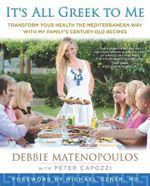 It's All Greek to Me : Transform Your Health the Mediterranean Way with My Family's Century-Old Recipes - Debbie  Matenopoulos