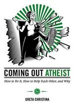 Coming Out Atheist : How to Do It, How to Help Each Other, and Why - Greta Christina
