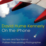 David Hume Kennerly on the iPhone : Secrets and Tips from a Pulitzer Prize-Winning Photographer - David Hume Kennerly