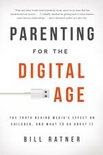 Parenting for the Digital Age : The Truth Behind Media's Effect on Children and What to Do about It - Bill Ratner