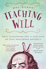 Teaching Will : What Shakespeare and 10 Kids Gave Me That Hollywood Couldn't - Mel Ryane