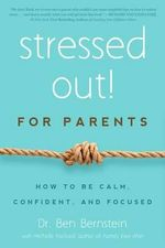 Stressed Out! for Parents : How to Be Calm, Confident & Focused - Ben Bernstein