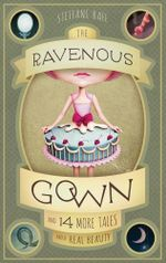 The Ravenous Gown : And 14 More Tales about Real Beauty - Steffani Raff