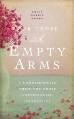 For Those with Empty Arms : A Compassionate Voice for Those Experiencing Infertility - Emily Harris Adams