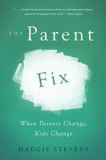 The Parent Fix : When Parents Change . . . Kids Change - Maggie Stevens