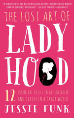 The Lost Art of Ladyhood : 12 Essential Skills to be Confident & Classy in a Crazy World - Jessie Funk