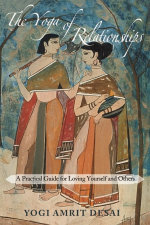 The Yoga of Relationships : A Practical Guide for Loving Yourself and Others - Yogi Amrit Desai