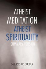 Atheist Meditation Atheist Spirituality : Summary Version - Mark W. Gura