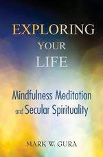 Exploring Your Life : Mindfulness Meditation and Secular Spirituality - Mark W Gura