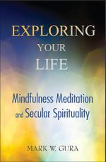 Exploring Your Life : Mindfulness Meditation and Secular Spirituality - Mark W Gura