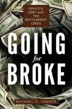 Going for Broke : Deficits, Debt, and the Entitlement Crisis - Michael D. Tanner