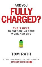 Are You Fully Charged? : The 3 Keys to Energizing Your Work and Life - Tom Rath
