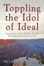 Toppling the Idol of Ideal : Raising Children with Hidden Disabilities - Melanie Boudreau