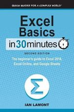 Excel Basics in 30 Minutes (2nd Edition) : The Beginner's Guide to Microsoft Excel and Google Sheets - Ian Lamont