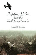 Fighting Hitler from the North Jersey Suburbs - James C Berrall