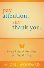 Pay Attention, Say Thank You : Seven Rules & Practices for Joyful Living - M. Gail Woodard