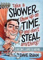 Take a Shower, Show Up on Time, and Don't Steal Anything : And Other Sh*t I Learned the Hard Way - Dave Ryan