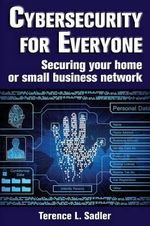 Cybersecurity for Everyone : Securing Your Home or Small Business Network - Terence L Sadler