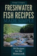 Freshwater Fish Recipes Made Simple : 99 Recipes for the Homecook - George T Gregory