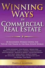 Winning Ways in Commercial Real Estate : 18 Successful Women Unveil the Tips of the Trade in the Real Estate World - Pamela J Goodwin