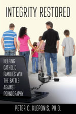 Integrity Restored : Helping Catholic Families Win the Battle Against Pornography - Peter Kleponis