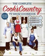 Complete Cook's Country TV Show Cookbook : Every Recipe, Every Ingredient Testing, Every Equipment Rating from the Hit TV Show - Cook's Country