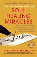 Soul Healing Miracles : Ancient and New Sacred Wisdom, Knowledge, and Practical Techniques for Healing the Spiritual, Mental, Emotional, and Physical Bodies - Zhi Gang Sha