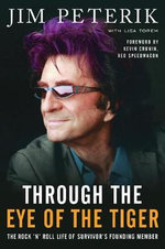 Through the Eye of the Tiger : The Rock 'n' Roll Life of Survivor's Founding Member - Jim Peterik