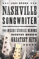 Nashville Songwriter : The Inside Stories Behind Country Music's Greatest Hits - Jake Brown