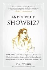 And Give Up Showbiz? : How Fred Levin Beat Big Tobacco, Avoided Two Murder Prosecutions, Became a Chief of Ghana, Earned Boxing Manager of the Year, and Transformed American Law - Josh Young
