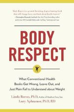 Body Respect : What Conventional Health Books Get Wrong, Leave Out, and Just Plain Fail to Understand About Weight - Linda Bacon