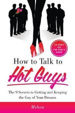How to Talk to Hot Guys : The 9 Secrets to Getting and Keeping the Guy of Your Dreams - Mehow Powers