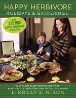 Happy Herbivore Holidays & Gatherings : Easy Plant-Based Recipes for Your Healthiest Celebrations and Special Occasions - Lindsay S. Nixon