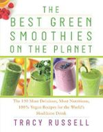 The Best Green Smoothies on the Planet : The 150 Most Delicious, Most Nutritious, 100% Vegan Recipes for the World's Healthiest Drink - Tracy Russell