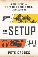The Setup : A True Story of Dirty Cops, Soccer Moms, and Reality TV - Pete Crooks