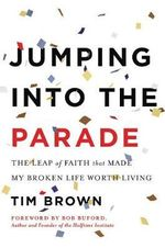Jumping into the Parade : The Leap of Faith That Made My Broken Life Worth Living - Tim Brown