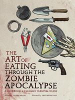 The Art of Eating through the Zombie Apocalypse : A Cookbook and Culinary Survival Guide - Lauren Wilson
