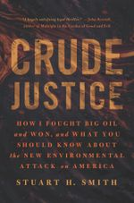 Crude Justice : How I Fought Big Oil and Won,  and What You Should Know About the New Environmental Attack on America - Stuart H. Smith