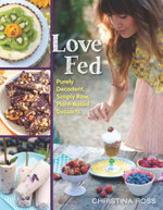 Love Fed : Purely Decadent, Simply Raw, Plant-Based Desserts - Christina Ross