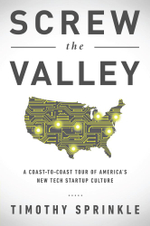 Screw the Valley : A Coast-to-Coast Tour of America's New Tech Startup Culture: New York, Boulder, Austin, Raleigh, Detroit, Las Vegas, Kansas City - Timothy Sprinkle