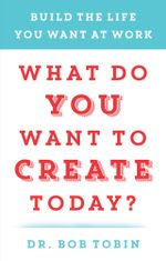 What Do You Want to Create Today? : Build the Life You Want at Work - Bob Tobin