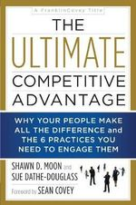 The Ultimate Competitive Advantage : Why Your People Make All the Difference and the 6 Practices You Need to Engage Them - Shawn D. Moon