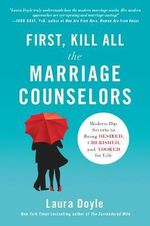 First, Kill All the Marriage Counselors : Modern-Day Secrets to Being Desired, Cherished, and Adored for Life - Laura Doyle