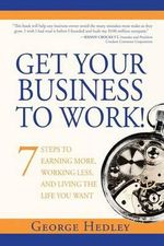 Get Your Business to Work! : 7 Steps to Earning More, Working Less and Living the Life You Want - George Hedley